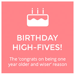 Birthday high-fives!  The 'congrats on being one year older and wiser' reason